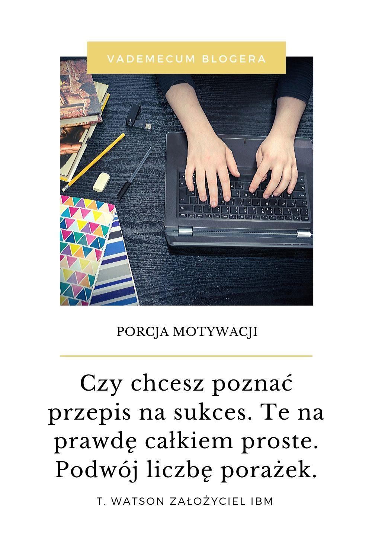 MOTYWACJA - motywujace cytaty -Czy chcesz poznać przepis na sukces. Te na prawdę całkiem proste. Podwój liczbę porażek.  T. Watson założyciel IBM