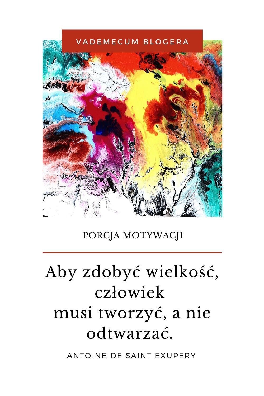 MOTYWACJA - motywujace cytaty -Aby zdobyć wielkość człowiek musi tworzyć, a nie odtwarzać. Antoine de Saint Exupery