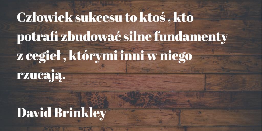 ,,Człowiek sukcesu to ktoś , kto potrafi zbudować silne fundamenty z cegieł , którymi inni w niego rzucają.'' David Brinkley
