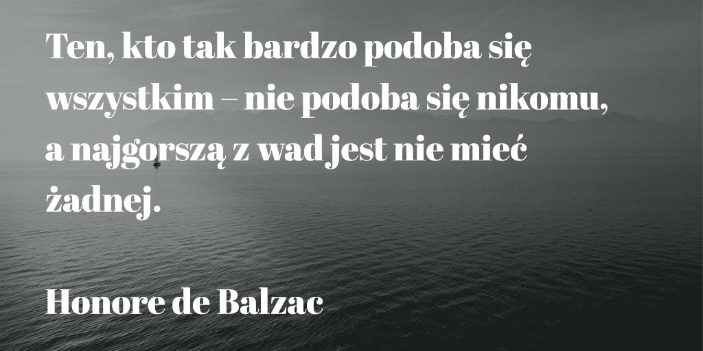 """""""Ten, kto tak bardzo podoba się wszystkim – nie podoba się nikomu, a najgorszą z wad jest nie mieć żadnej."""" Honore de Balzac"""