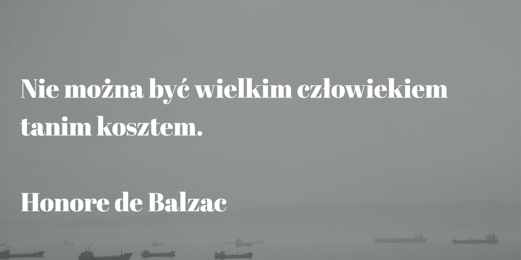 """""""Nie można być wielkim człowiekiem tanim kosztem."""" Honore de Balzac"""