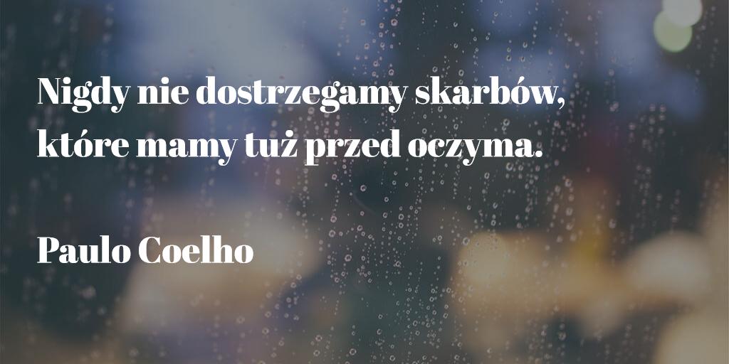 """""""Nigdy nie dostrzegamy skarbów, które mamy tuż przed oczyma."""" Paulo Coelho"""