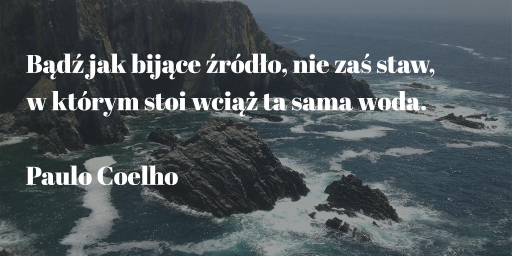 """""""Bądź jak bijące źródło, nie zaś staw, w którym stoi wciąż ta sama woda."""" Paulo Coelho (ur. 1947)"""
