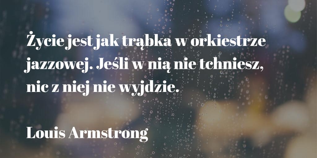 ,Życie jest jak trąbka w orkiestrze jazzowej. Jeśli w nią nie tchniesz, nic z niej nie wyjdzie.'' Louis Armstrong