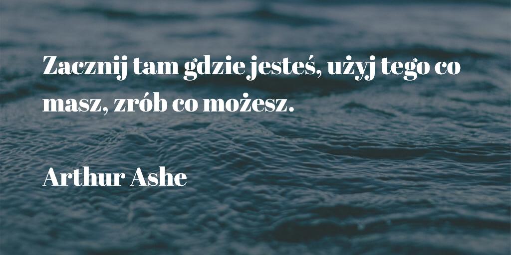 """,Zacznij tam gdzie jesteś, użyj tego co masz, zrób co możesz."""" Arthur Ashe"""