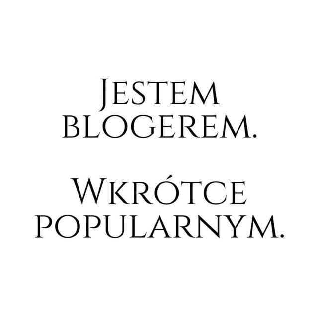 Jestem blogerem Wkrtce popularnym Napisa pewien ambitny bloger na dorobkuhellip