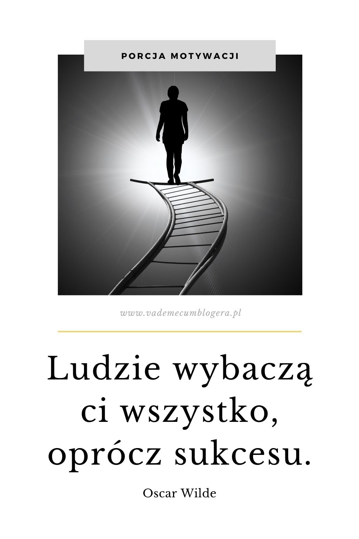 Ludzie wybaczą ci wszystko, oprócz sukcesu. Oscar Wilde