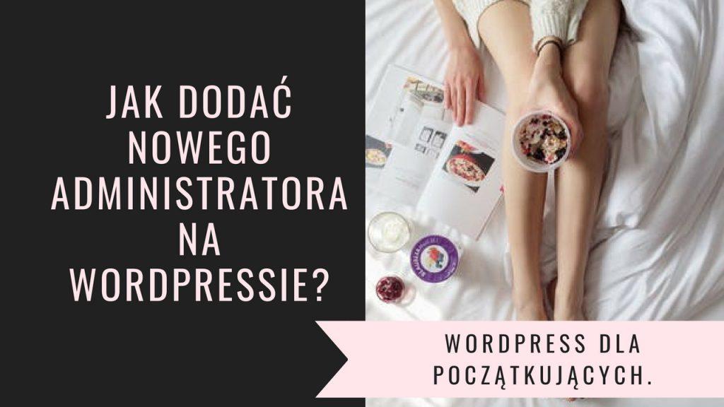 WordPress dla początkujących. Jak dodać nowego administratora na wordpressie?